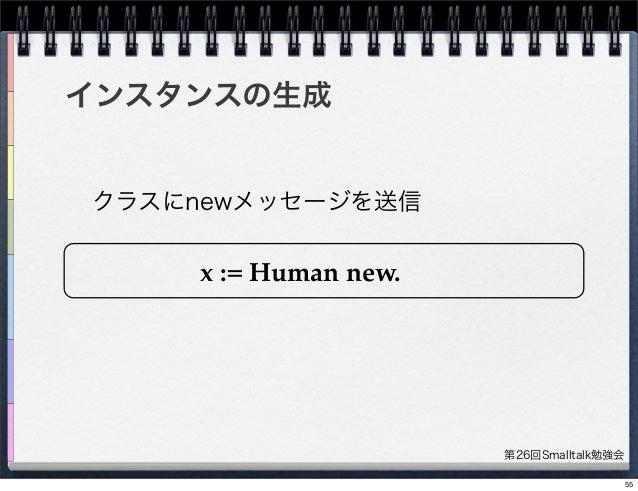 第26回Smalltalk勉強会 インスタンスの生成 x := Human new. クラスにnewメッセージを送信 55