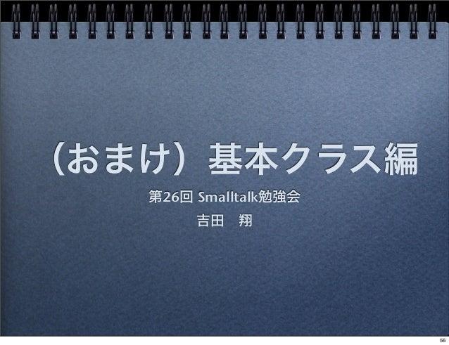 (おまけ)基本クラス編 第26回 Smalltalk勉強会 吉田翔 56