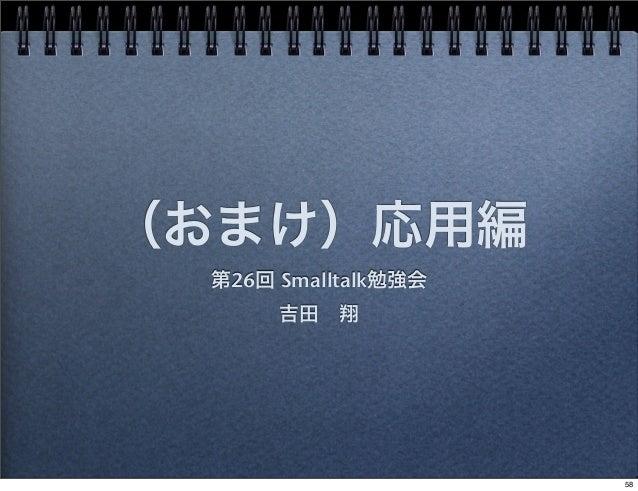 (おまけ)応用編 第26回 Smalltalk勉強会 吉田翔 58