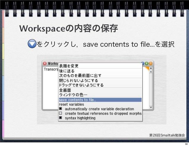 第26回Smalltalk勉強会 Workspaceの内容の保存 をクリックし,save contents to file...を選択 59