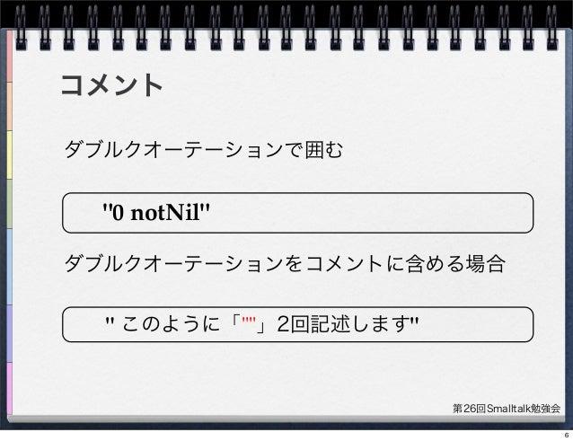 """第26回Smalltalk勉強会 コメント ダブルクオーテーションで囲む """"0 notNil"""" ダブルクオーテーションをコメントに含める場合 """" このように「""""""""」2回記述します"""" 6"""