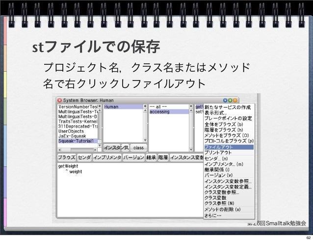 第26回Smalltalk勉強会 stファイルでの保存 プロジェクト名,クラス名またはメソッド 名で右クリックしファイルアウト 62