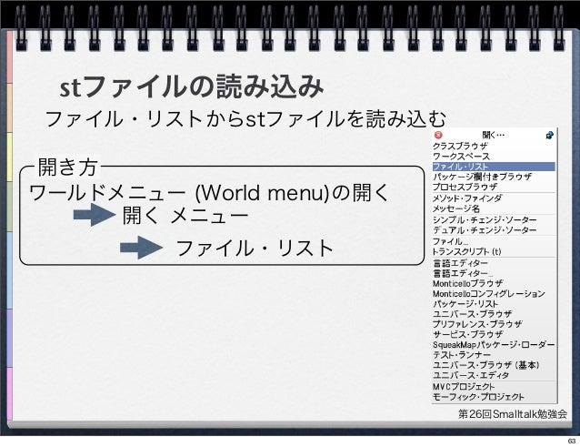 第26回Smalltalk勉強会 stファイルの読み込み 開き方 ワールドメニュー (World menu)の開く 開く メニュー ファイル・リスト ファイル・リストからstファイルを読み込む 63