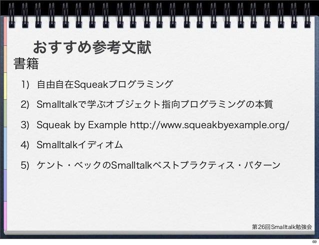 第26回Smalltalk勉強会 おすすめ参考文献 1) 自由自在Squeakプログラミング 2) Smalltalkで学ぶオブジェクト指向プログラミングの本質 3) Squeak by Example http://www.squeakbye...