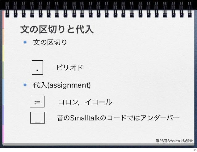 第26回Smalltalk勉強会 文の区切りと代入 文の区切り 代入(assignment) . := ピリオド コロン,イコール 昔のSmalltalkのコードではアンダーバー_ 7
