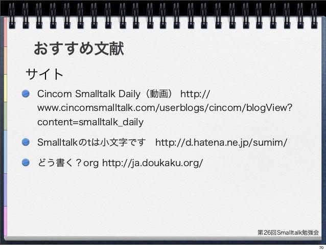 第26回Smalltalk勉強会 おすすめ文献 Cincom Smalltalk Daily(動画) http:// www.cincomsmalltalk.com/userblogs/cincom/blogView? content=smal...