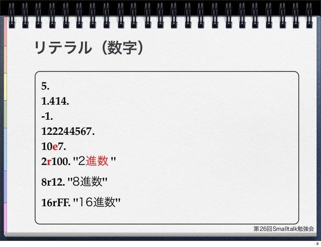 """第26回Smalltalk勉強会 リテラル(数字) 5. 1.414. -1. 122244567. 10e7. 2r100. """"2進数 """" 8r12. """"8進数"""" 16rFF. """"16進数"""" 8"""