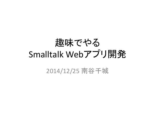 趣味でやる Smalltalk Webアプリ開発 2014/12/25 南谷千城