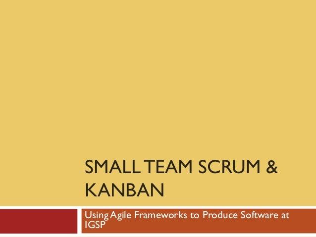 SMALL TEAM SCRUM &KANBANUsing Agile Frameworks to Produce Software atIGSP