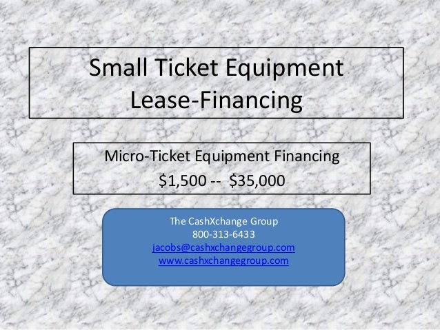Small Ticket Equipment Lease-Financing Micro-Ticket Equipment Financing $1,500 -- $35,000 The CashXchange Group 800-313-64...