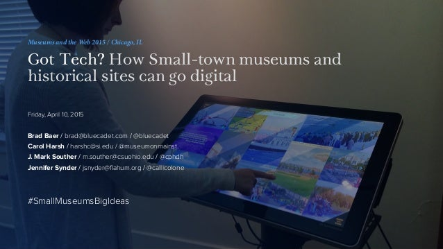Museums and the Web 2015 / Chicago, IL Got Tech? How Small-town museums and historical sites can go digital Friday, April ...