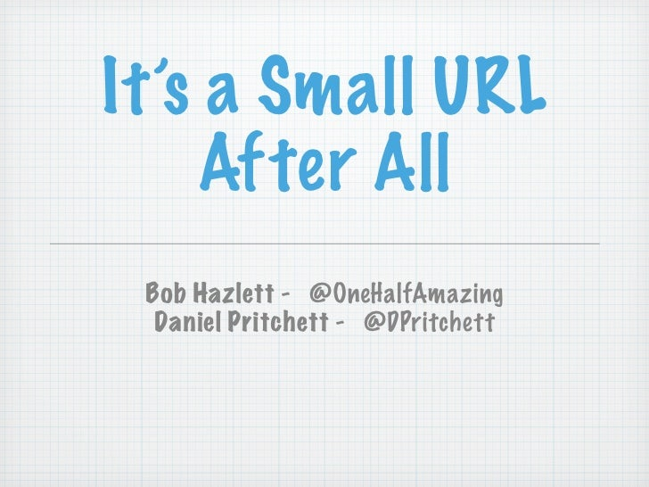 It's a Small URL     After All  Bob Hazlett - @OneHalfAmazing   Daniel Pritchett - @DPritchett