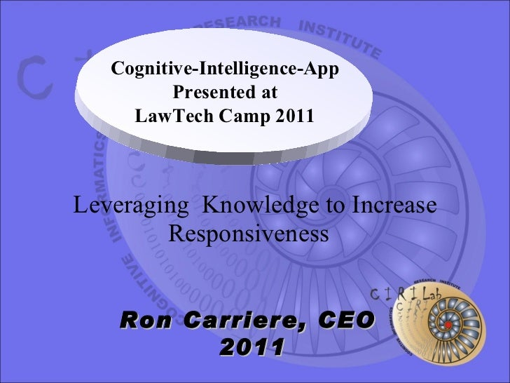 Leveraging  Knowledge to Increase Responsiveness  Ron Carriere, CEO  2011 Cognitive-Intelligence-App Presented at LawTech ...