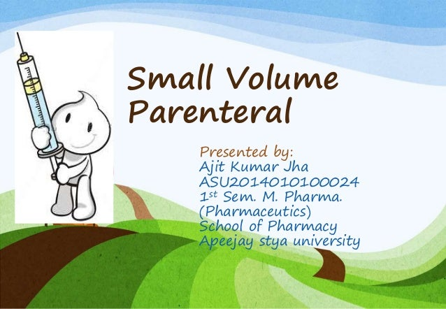 Small Volume Parenteral Presented by: Ajit Kumar Jha ASU2014010100024 1st Sem. M. Pharma. (Pharmaceutics) School of Pharma...