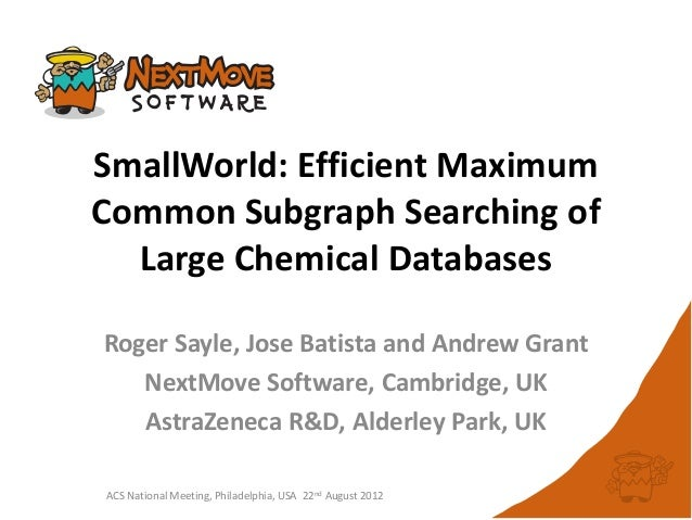 SmallWorld: Efficient MaximumCommon Subgraph Searching of  Large Chemical DatabasesRoger Sayle, Jose Batista and Andrew Gr...