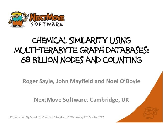 Chemical Similarity using multi-terabyte graph databases: 68 billion nodes and counting Roger Sayle, John Mayfield and Noe...