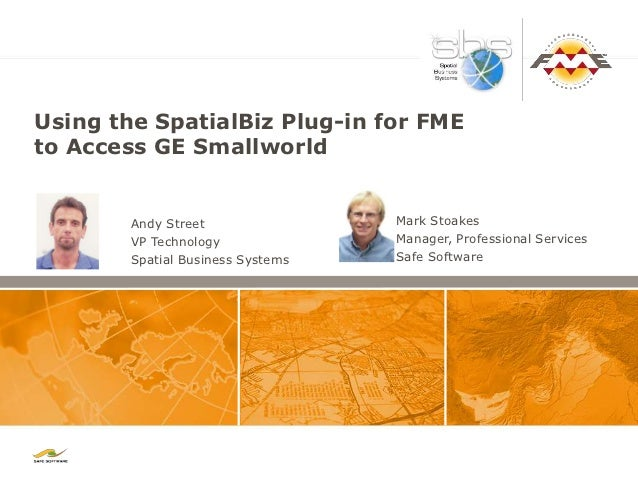 Using the SpatialBiz Plug-in for FMEto Access GE Smallworld        Andy Street                Mark Stoakes        VP Techn...