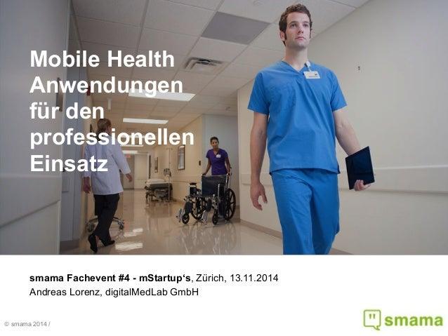 © smama 2014 / Mobile Health Anwendungen für den professionellen Einsatz smama Fachevent #4 - mStartup's, Zürich, 13.11.20...