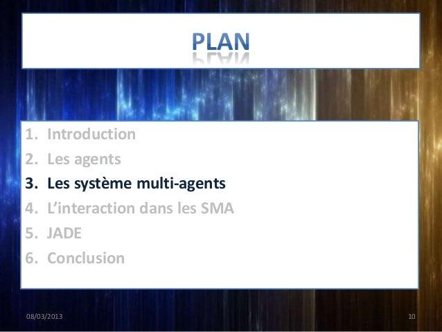 1.   Introduction2.   Les agents3.   Les système multi-agents4.   L'interaction dans les SMA5.   JADE6.   Conclusion08/03/...