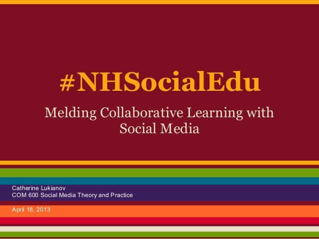 #NHSocialEdu           Melding Collaborative Learning with                      Social MediaCatherine LukianovCOM 600 Soci...