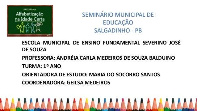 SEMINÁRIO MUNICIPAL DE EDUCAÇÃO SALGADINHO - PB ESCOLA MUNICIPAL DE ENSINO FUNDAMENTAL SEVERINO JOSÉ DE SOUZA PROFESSORA: ...