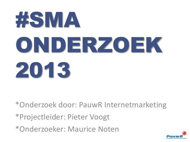 *Onderzoek door: PauwR Internetmarketing *Projectleider: Pieter Voogt *Onderzoeker: Maurice Noten #SMA ONDERZOEK 2013