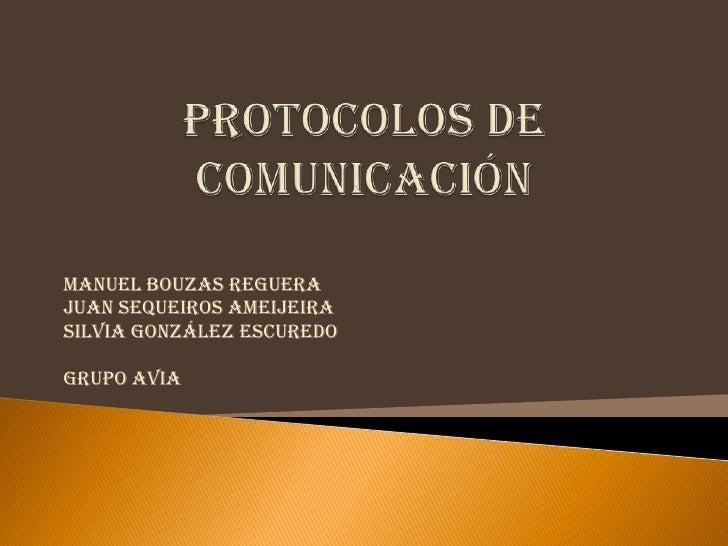 Protocolos de comunicación<br />Manuel Bouzas Reguera<br />Juan Sequeiros Ameijeira<br />Silvia González Escuredo<br />Gru...