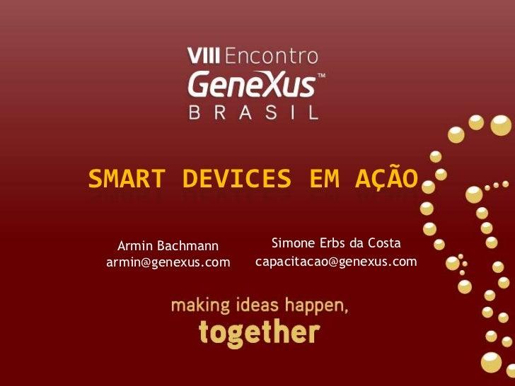SMART DEVICES EM AÇÃO<br />Simone Erbs da Costa<br />capacitacao@genexus.com<br />Armin Bachmann<br />armin@genexus.com<br />