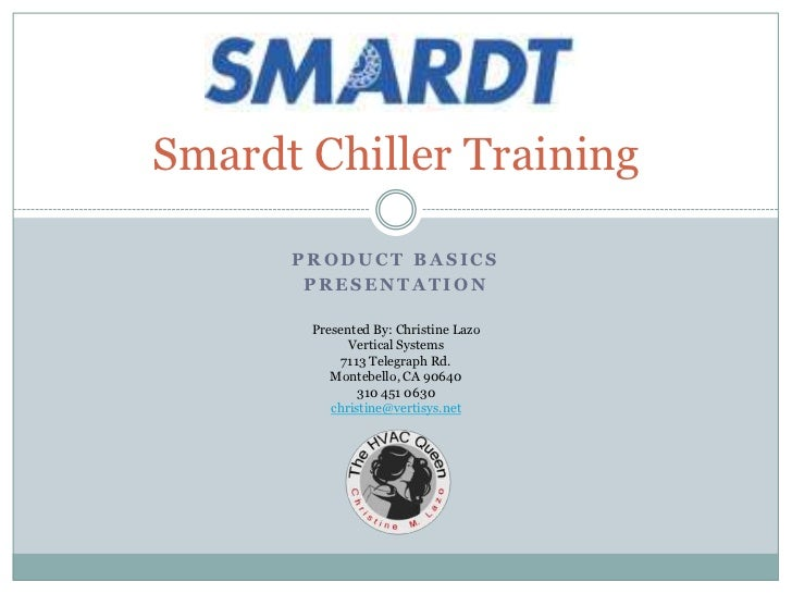 Smardt Chiller Training      PRODUCT BASICS       PRESENTATION       Presented By: Christine Lazo             Vertical Sys...