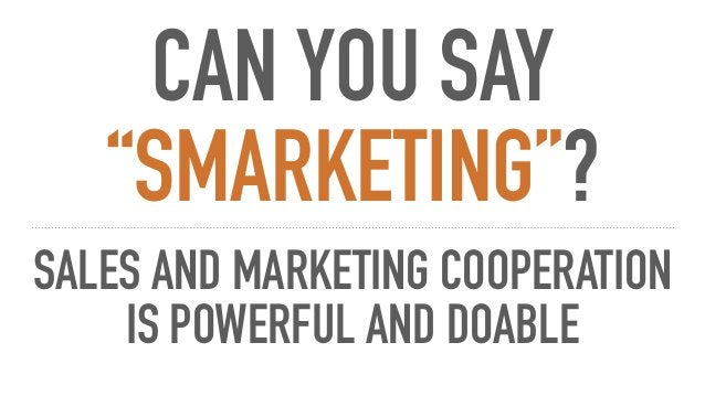 """CAN YOU SAY """"SMARKETING""""? SALES AND MARKETING COOPERATION IS POWERFUL AND DOABLE"""