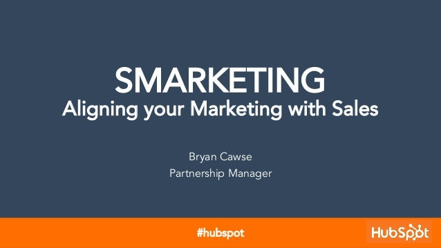 SMARKETING Aligning your Marketing with Sales Bryan Cawse Partnership Manager #hubspot