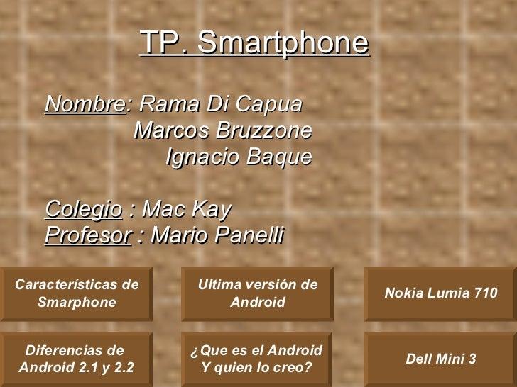 TP. Smartphone   Nombre : Rama Di Capua Marcos Bruzzone Ignacio Baque Colegio  : Mac Kay Profesor  : Mario Panelli Diferen...