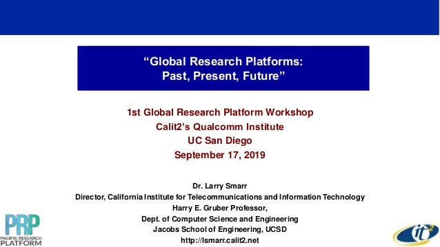 """""""Global Research Platforms: Past, Present, Future"""" 1st Global Research Platform Workshop Calit2's Qualcomm Institute UC Sa..."""