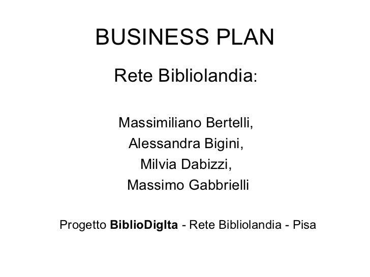 BUSINESS PLAN Rete Bibliolandia :  Massimiliano Bertelli,  Alessandra Bigini,  Milvia Dabizzi,  Massimo Gabbrielli Progett...