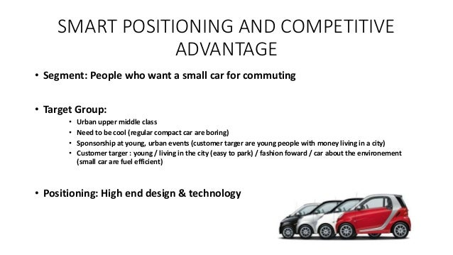 SMART POSITIONING AND COMPETITIVE ADVANTAGE • Segment: People who want a small car for commuting • Target Group: • Urban u...