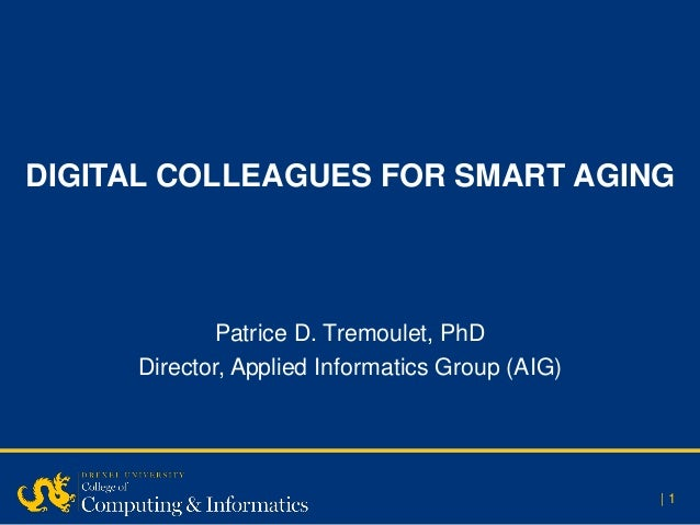 DIGITAL COLLEAGUES FOR SMART AGING | 1 Patrice D. Tremoulet, PhD Director, Applied Informatics Group (AIG)