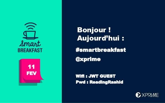 Bonjour ! Aujourd'hui : 11 FEV #smartbreakfast @xprime Wifi : JWT GUEST Pwd : ReadingRashid