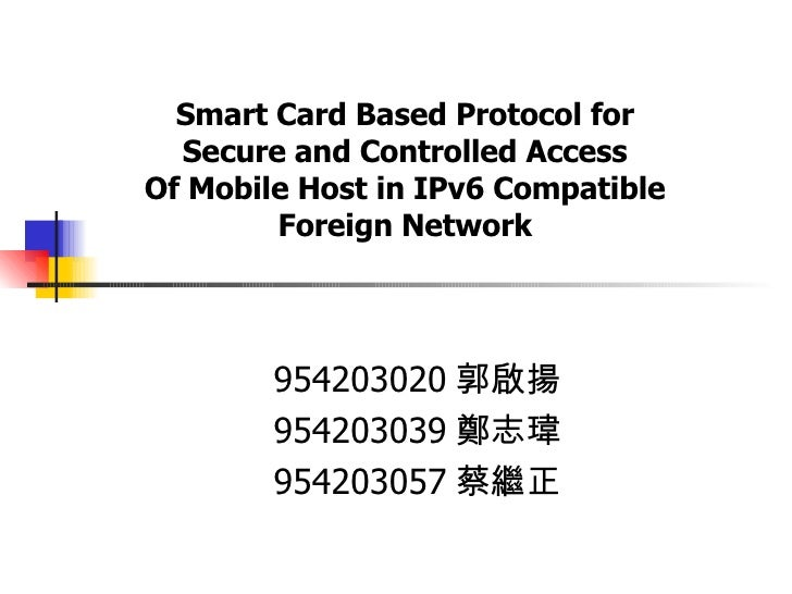 Smart Card Based Protocol for Secure and Controlled Access Of Mobile Host in IPv6 Compatible Foreign Network 954203020 郭啟揚...