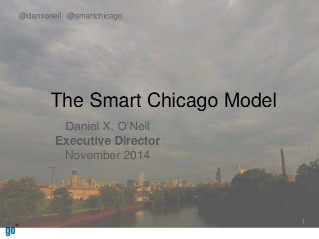 The Smart Chicago Model  Daniel X. O'Neil  Executive Director  November 2014  1  @danxoneil @smartchicago