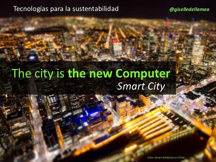 Tecnologías para la sustentabilidad                       @giselledellameaThe city is the new Computer                    ...