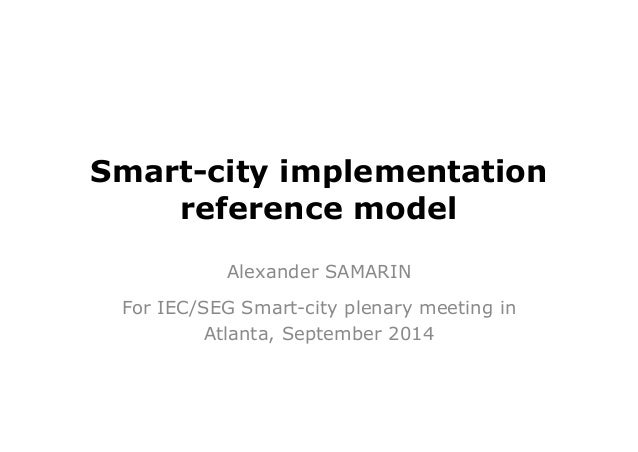 Smart-city implementation  reference model  Alexander SAMARIN  For IEC/SEG Smart-city plenary meeting in  Atlanta, Septemb...