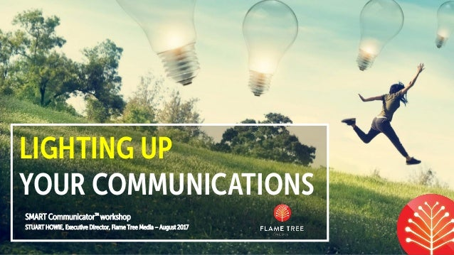 LIGHTING UP YOUR COMMUNICATIONS SMART Communicator™ workshop STUART HOWIE, Executive Director, Flame Tree Media – August 2...