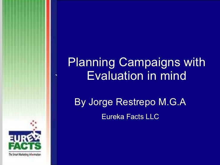 Planning Campaigns with Evaluation in mind By Jorge Restrepo M.G.A Eureka Facts LLC