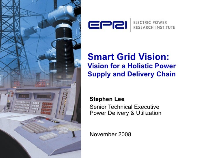 Smart Grid Vision:  Vision for a Holistic Power Supply and Delivery Chain Stephen Lee Senior Technical Executive  Power De...