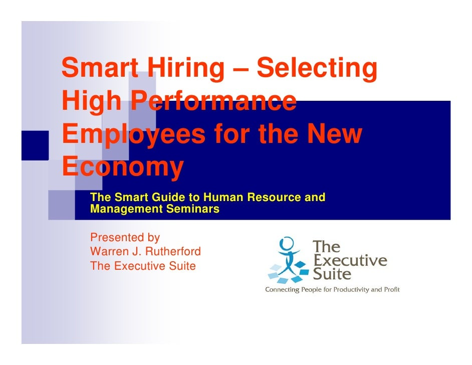 Smart Hiring – Selecting High Performance Employees for the New Economy   The Smart Guide to Human Resource and   Manageme...