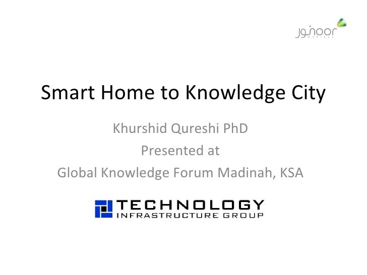 Smart Home to Knowledge City Khurshid Qureshi PhD Presented at Global Knowledge Forum Madinah, KSA