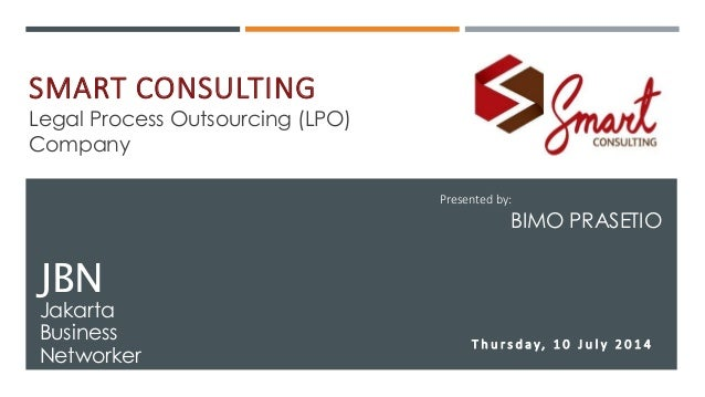 SMART CONSULTING Legal Process Outsourcing (LPO) Company JBN Jakarta Business Networker Presented by: BIMO PRASETIO T h u ...