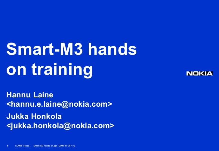 Smart-M3 handson trainingHannu Laine<hannu.e.laine@nokia.com>Jukka Honkola<jukka.honkola@nokia.com>1   © 2008 Nokia   Smar...