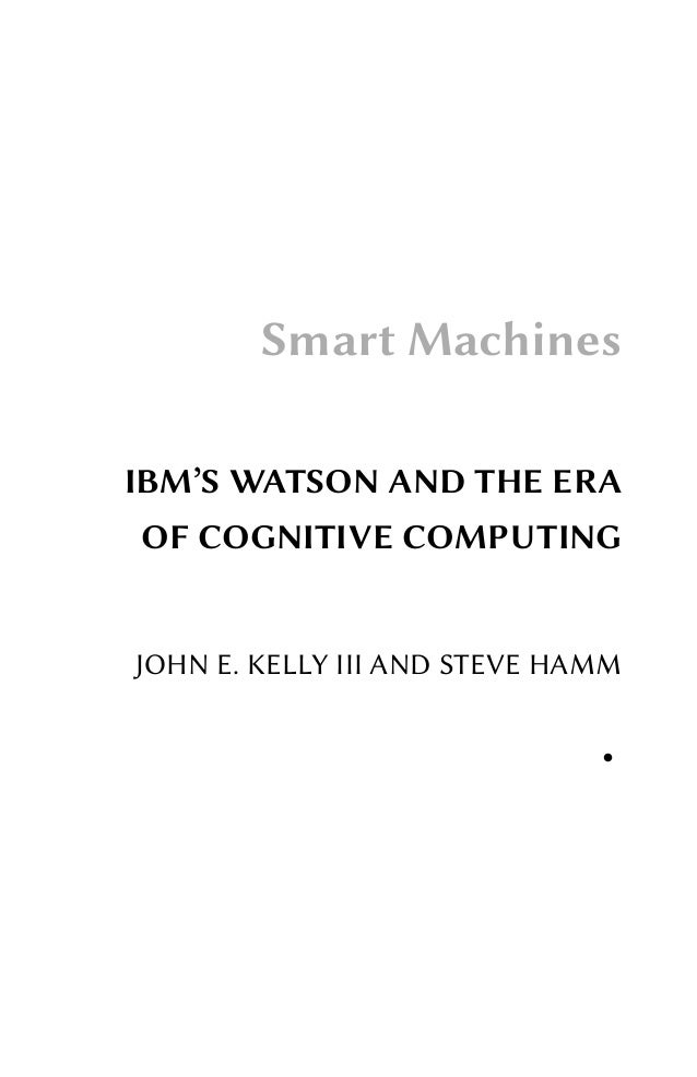 Smart Machines IBM'S WATSON AND THE ERA OF COGNITIVE COMPUTING  JOHN E. KELLY III AND STEVE HAMM ●