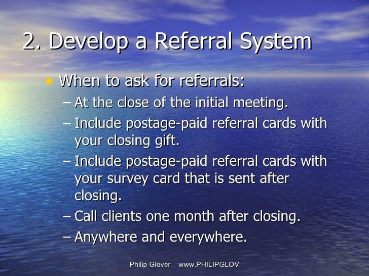 <ul><li>When to ask for referrals: </li></ul><ul><ul><li>At the close of the initial meeting.  </li></ul></ul><ul><ul><li>...